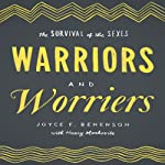 Warriors and Worriers: The Survival of the Sexes | Joyce F. Benenson,Henry Markovits
