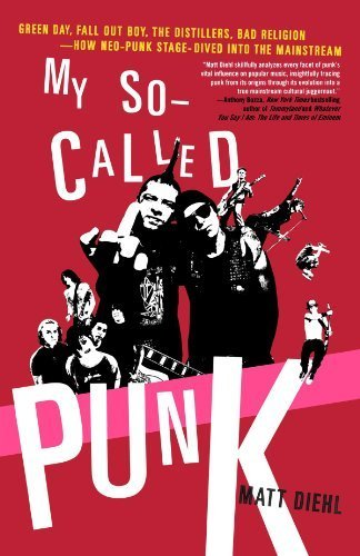 My So-Called Punk: Green Day, Fall Out Boy, The Distillers, Bad Religion---How Neo-Punk Stage-Dived into the Mainstream by Matt Diehl (2007-04-17)