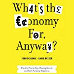 What's the Economy For, Anyway?: Why It's Time to Stop Chasing Growth and Start Pursuing Happiness | John de Graaf,David Batker