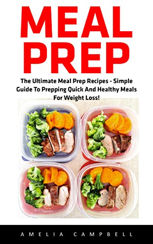 Meal Prep: The Ultimate Meal Prep Recipes - Simple Guide To Prepping Quick And Healthy Meals For Weight Loss! (Healthy Eating, Meal planning, Clean Eating) by Amelia Campbell