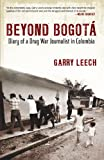 Garry Leech Beyond Bogota: Diary of a Drug War Journalist in Colombia