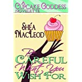 Be Careful What You Wish For (A Cupcake Goddess Novelette Book 1) ~ Sh�a MacLeod