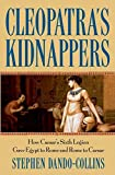 Cleopatra's Kidnappers: How Caesar's Sixth Legion Gave Egypt to Rome and Rome to Caesar