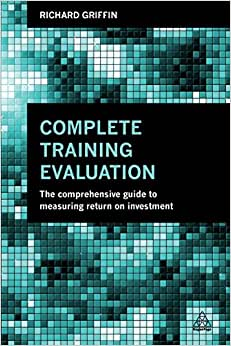 Complete Training Evaluation: The Comprehensive Guide To Measuring Return On Investment