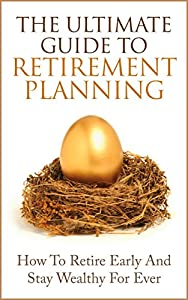 The Ultimate Guide to Retirement Planning: How To Retire Early And Stay Wealthy For Ever (Retirement for Dummies, Retirement Investing, Early Retirement)