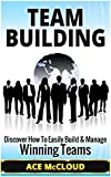 Team Building: Discover How To Easily Build & Manage Winning Teams (Team Building, Leadership, Teamwork)
