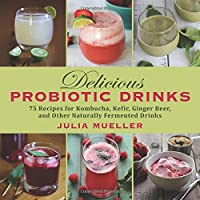 Delicious Probiotic Drinks: 75 Recipes for Kombucha, Kefir, Ginger Beer, and Other Naturally Fermented Drinks