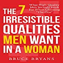 The 7 Irresistible Qualities Men Want in a Woman: What High-Quality Men Secretly Look for When Choosing the One Audiobook by Bruce Bryans Narrated by Dan Culhane