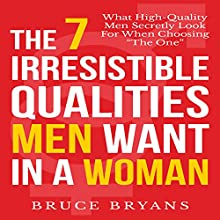 The 7 Irresistible Qualities Men Want in a Woman: What High-Quality Men Secretly Look for When Choosing the One (       UNABRIDGED) by Bruce Bryans Narrated by Dan Culhane
