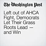 Left out of AHCA Fight, Democrats Let Their Grass Roots Lead — and Win | David Weigel