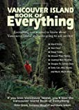 The Vancouver Island Book of Everything: Everything You Wanted to Know About Vancouver Island and Were Going to Ask Anyway