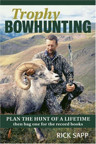 Trophy Bowhunting: Plan The Hunt Of A Lifetime Then Bag One For The Record Books