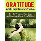 Gratitude: What's Right Is Always Available - How To Overcome Fear, Anger And Negativity With A Grateful Mind