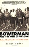 Kenny Moore Bowerman and the Men of Oregon: The Story of Oregon's Legendary Coach and Nike's Cofounder
