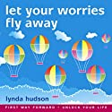 Let your Worries Fly Away: Relax and Let Go of Unwanted Worries  by Lynda Hudson Narrated by Lynda Hudson