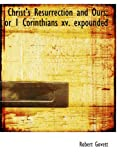 Christ's Resurrection and Ours; or 1 Corinthians xv. expounded (1103612166) by Govett, Robert