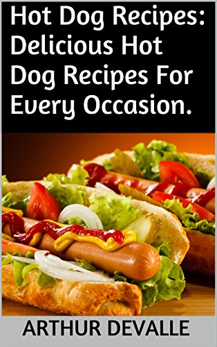 Hot Dog Recipes: Delicious Hot Dog Recipes For Every Occasion. by ARTHUR DEVALLE