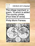 The village merchant: a poem. To which is added The country printer. [Four lines of verse]