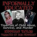 Informally Educated: A True Tale of Child Abuse, Survival and Murder Audiobook by Kennesaw Taylor Narrated by Bob Hennessy