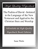 The Psalms of David - Imitated in the Language of the New Testament and Applied to the Christian State and Worship