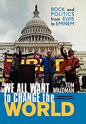 We All Want to Change the World: Rock and Politics from Elvis to Eminem