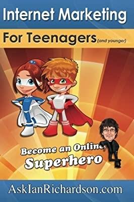 Internet Marketing for Teenagers (and younger): Become an Online Superhero: Volume 1 by Mr Ian Richardson (2011-01-01)