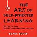 The Art of Self-Directed Learning: 23 Tips for Giving Yourself an Unconventional Education (       UNABRIDGED) by Blake Boles Narrated by Blake Boles