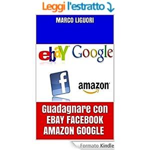 Guadagnare Online con EBAY FACEBOOK AMAZON GOOGLE: Guadagno online 2016 - Come sfruttare il web per guadagnare e come crearsi delle rendite automatiche per tutta la vita