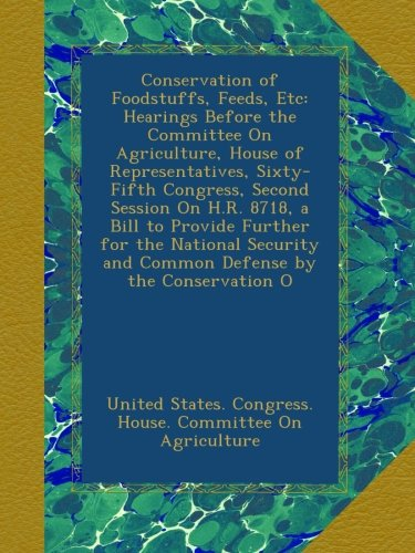 Conservation of Foodstuffs, Feeds, Etc: Hearings Before the Committee On Agriculture, House of Representatives, Sixty-Fifth Congress, Second Session ... and Common Defense by the Conservation O PDF