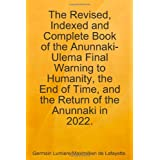 The Revised, Indexed and Complete Book of the Anunnaki-Ulema Final Warning to Humanity, the End of Time, and the Return of the Anunnaki in 2022. ~ Maximillien De Lafayette