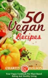 VEGAN COOKBOOK: 50 Vegan Recipes: Your Vegan Cookbook For Plant Based Eating And Healthy Living (Health Wealth & Happiness 47)