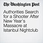 Authorities Search for a Shooter After New Year's Massacre at Istanbul Nightclub   Erin Cunningham,Kareem Fahim