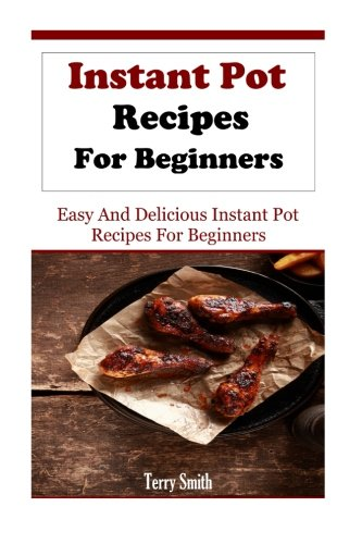 Instant Pot Recipes For Beginners: Easy And Delicious Instant Pot Recipes For Beginners (Electric Pressure Cooker Recipes) by Terry Smith