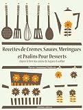 Recettes de Crèmes, Sauces, Meringues et Pralins Pour Desserts (Les recettes d'Auguste Escoffier t. 27)...