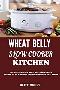 Wheat Belly Slow Cooker Kitchen:: Top 60 Easy-To-Cook Wheat Belly Slow Cooker Recipes to Help You Lose the Weight and Gain Total Health (A Low-Carb, Gluten, Sugar and Wheat Free Cookbook)