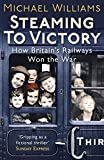 Steaming to Victory: How Britain's Railways Won the War (0099557673) by Williams, Michael
