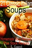 Soup Recipes: 21 Classic Italian Homemade Soup Recipes, Plus 3 Stock Recipes and Meatball Recipe