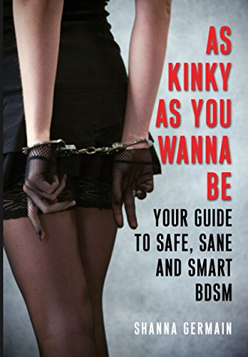 Shanna Germain - As Kinky as You Wanna Be: Your Guide to Safe, Sane and Smart BDSM
