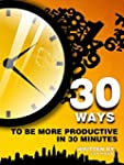 30 Ways To Be More Productive In 30 M...