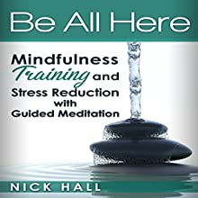 Be All Here: Mindfulness Training and Stress Reduction with Guided Meditation Audiobook by Nick Hall Narrated by  ZenDen Studios