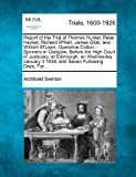 Archibald Swinton Report of the Trial of Thomas Hunter, Peter Hacket, Richard M'Nell, James Gibb, and William M'Lean, Operative Cotton - Spinners in Glasgow, Before the ... 3 1838, and Seven Following Days, For...