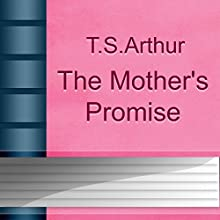 The Mother's Promise (Annotated) (       UNABRIDGED) by T.S. Arthur Narrated by Anastasia Bertollo