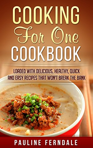 Cooking For One Cookbook: Loaded With Delicious, Healthy, Quick And Easy Recipes That Won't Break The Bank (Cooking For Two, Freezer Meals, One Pot Recipes) by Pauline Ferndale