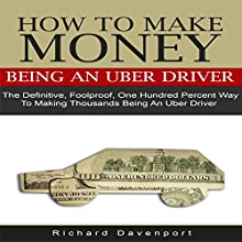 How to Make Money Being an Uber Driver: The Definitive, Foolproof, One Hundred Percent Way to Making Thousands Being an Uber Driver (       UNABRIDGED) by Richard Davenport Narrated by Michael Whalen