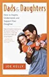 Dads and Daughters: How to Inspire, Understand, and Support Your Daughter When She's Growing Up So Fast (0767908341) by Kelly, Joe