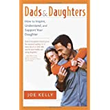 Dads and Daughters: How to Inspire, Understand, and Support Your Daughter When She's Growing Up So Fastby Joe Kelly