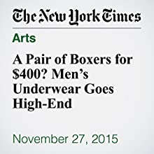 A Pair of Boxers for $400? Men's Underwear Goes High-End (       UNABRIDGED) by Guy Trebay Narrated by Fleet Cooper