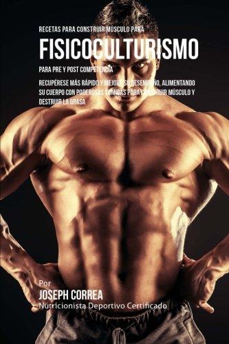 Recetas para Construir Musculo para Fisicoculturismo, para Pre y Post Competencia: Recuperese mas rapido y mejore su desempeno, alimentando su cuerpo ... para construir musculo y destruir la grasa