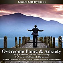 Overcome Panic & Anxiety Guided Self-Hypnosis: Deep Relaxation, Release Stress & Worry with Bonus Meditation & Affirmations  by Anna Thompson Narrated by Anna Thompson