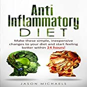 Anti-Inflammatory Diet: Make These Simple, Inexpensive Changes to Your Diet and Start Feeling Better within 24 Hours! | [Jason Michaels]